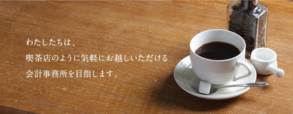 わたしたちは、カフェのように気軽にお越しいただける会計事務所を目指します。